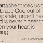 "Joni Eareckson- ""God is never closer than when your heart is aching."""
