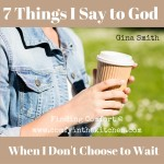 7 Things I Say To God When I Don't Choose To Wait On Him